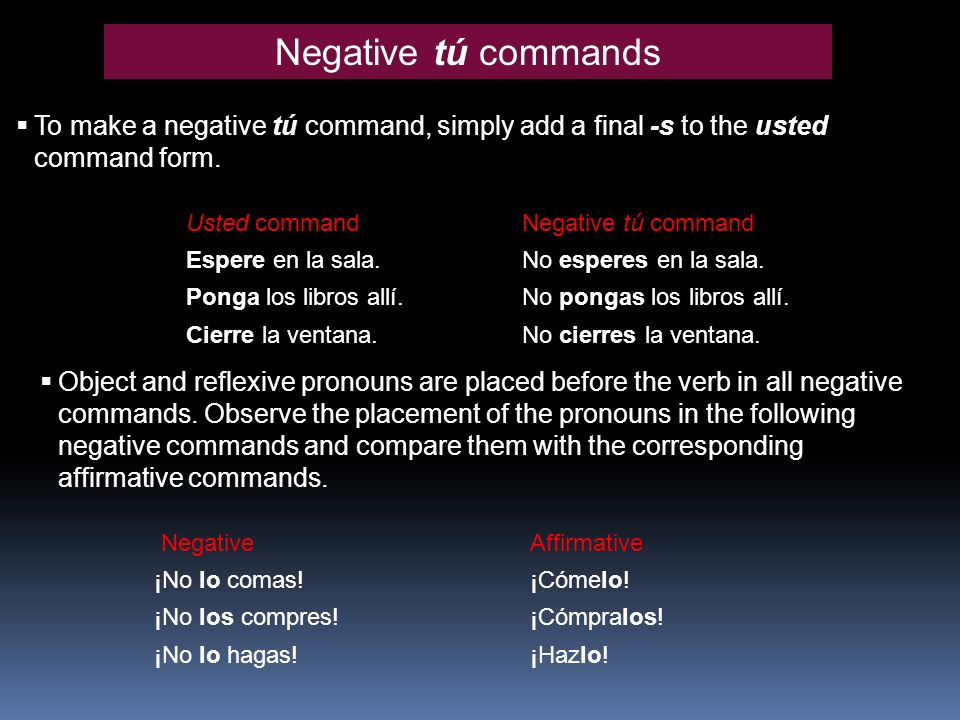 Negative tú commands To make a negative tú command, simply add a final -s to the usted command form.