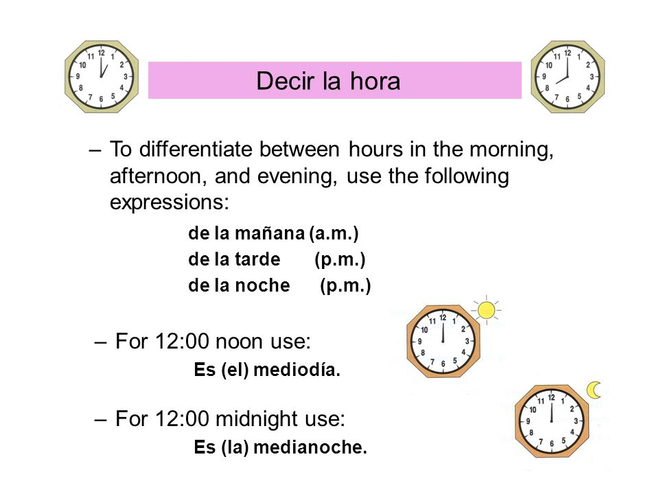 Decir la horaTo differentiate between hours in the morning, afternoon, and evening, use the following expressions: