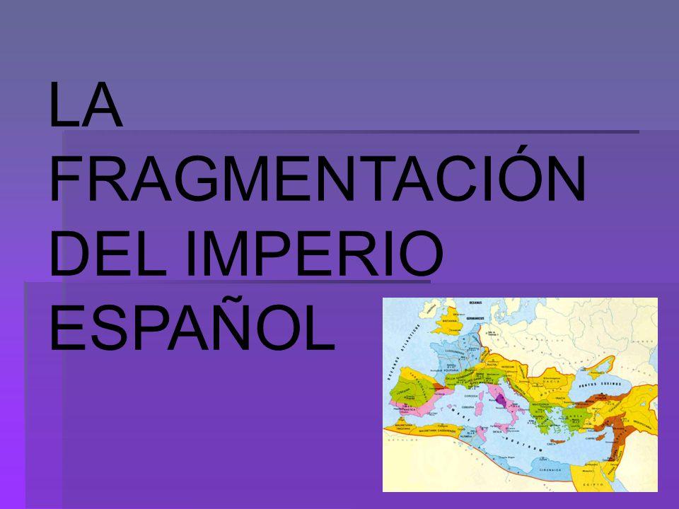 LA FRAGMENTACIÓN DEL IMPERIO ESPAÑOL