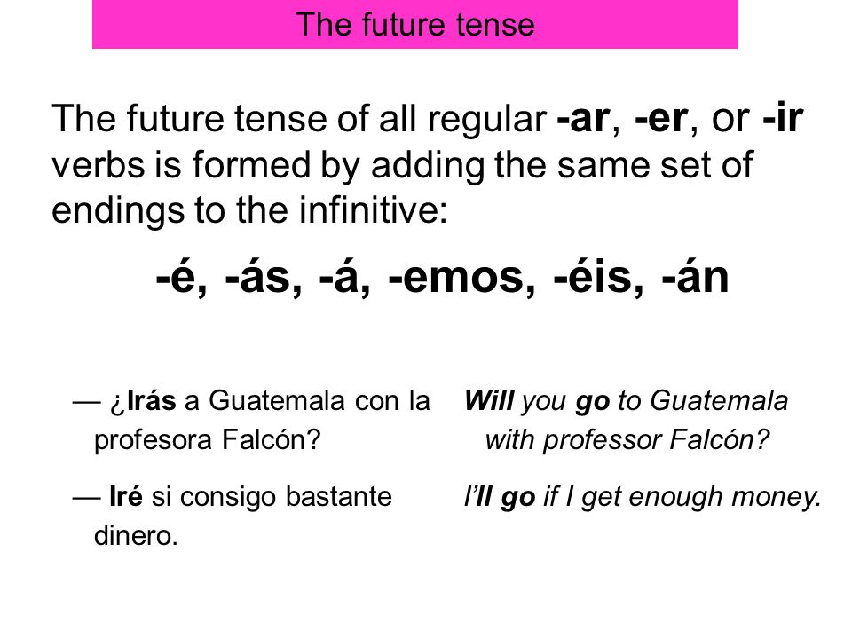 The future tenseThe future tense of all regular -ar, -er, or -ir verbs is formed by adding the same set of endings to the infinitive:
