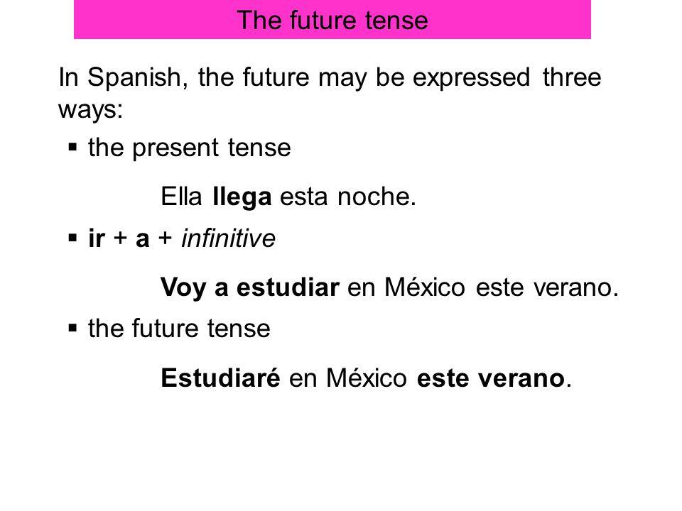 The future tense In Spanish, the future may be expressed three ways: the present tense. Ella llega esta noche.