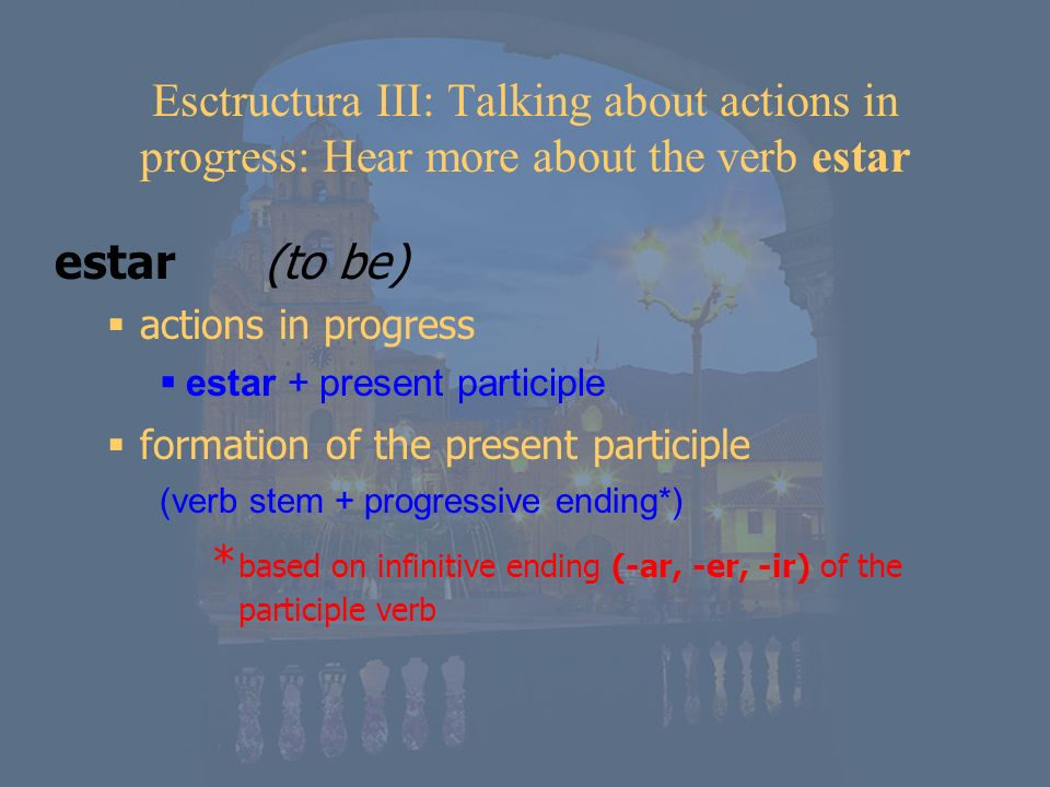 Esctructura III: Talking about actions in progress: Hear more about the verb estar
