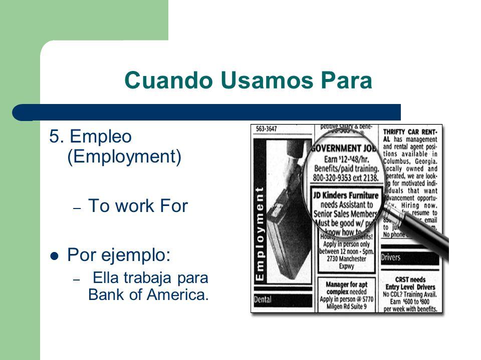 Cuando Usamos Para 5. Empleo (Employment) To work For Por ejemplo: