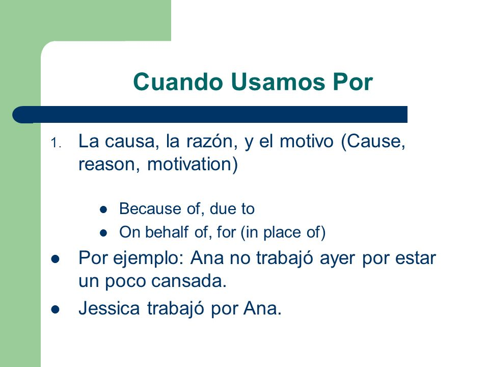 Cuando Usamos Por La causa, la razón, y el motivo (Cause, reason, motivation) Because of, due to. On behalf of, for (in place of)