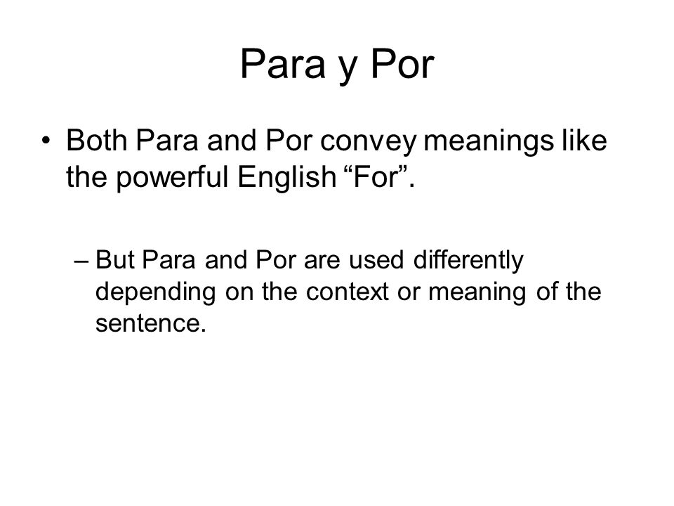 Para y Por Both Para and Por convey meanings like the powerful English For .