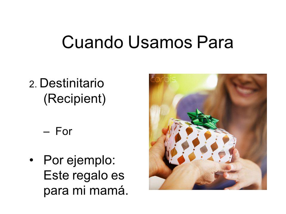 Cuando Usamos Para Por ejemplo: Este regalo es para mi mamá. For