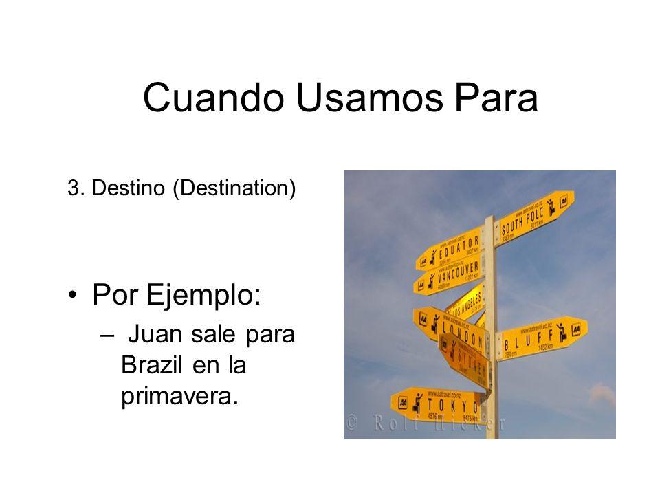 Cuando Usamos Para Por Ejemplo: Juan sale para Brazil en la primavera.