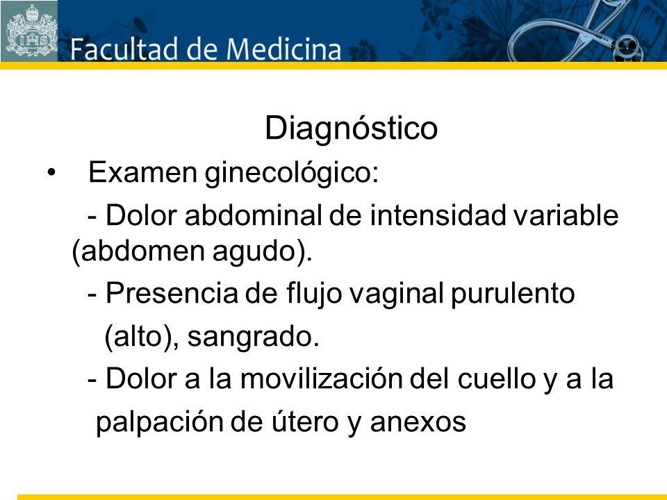 Diagnóstico Examen ginecológico: - Dolor abdominal de intensidad variable (abdomen agudo). - Presencia de flujo vaginal purulento.