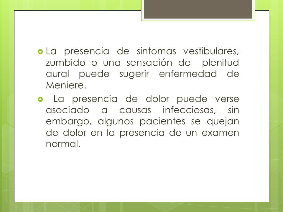 La presencia de síntomas vestibulares, zumbido o una sensación de plenitud aural puede sugerir enfermedad de Meniere.