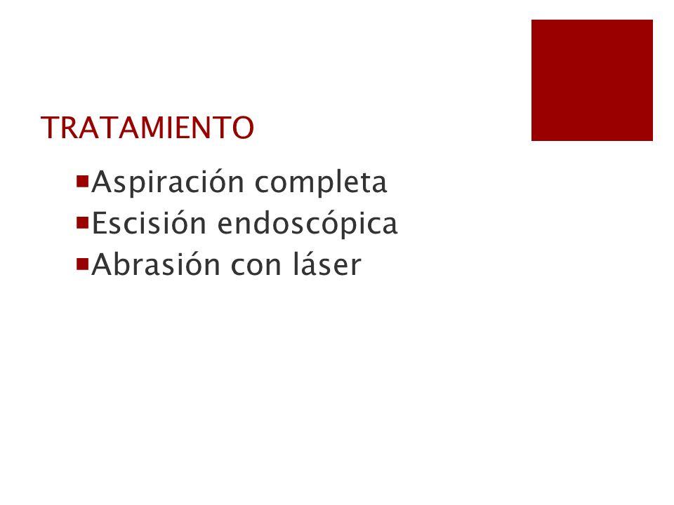 TRATAMIENTO Aspiración completa Escisión endoscópica Abrasión con láser