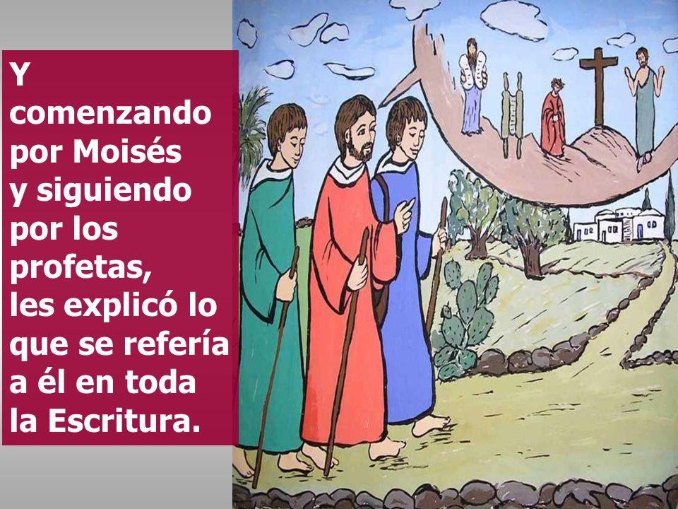 Y comenzando por Moisés y siguiendo por los profetas, les explicó lo que se refería a él en toda la Escritura.