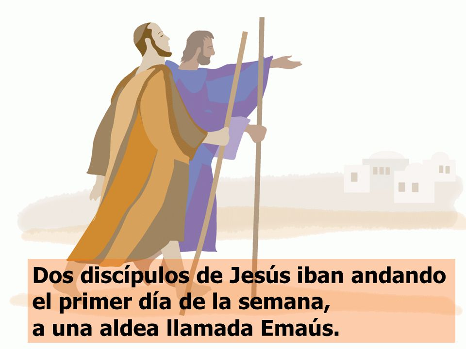 Dos discípulos de Jesús iban andando el primer día de la semana, a una aldea llamada Emaús.