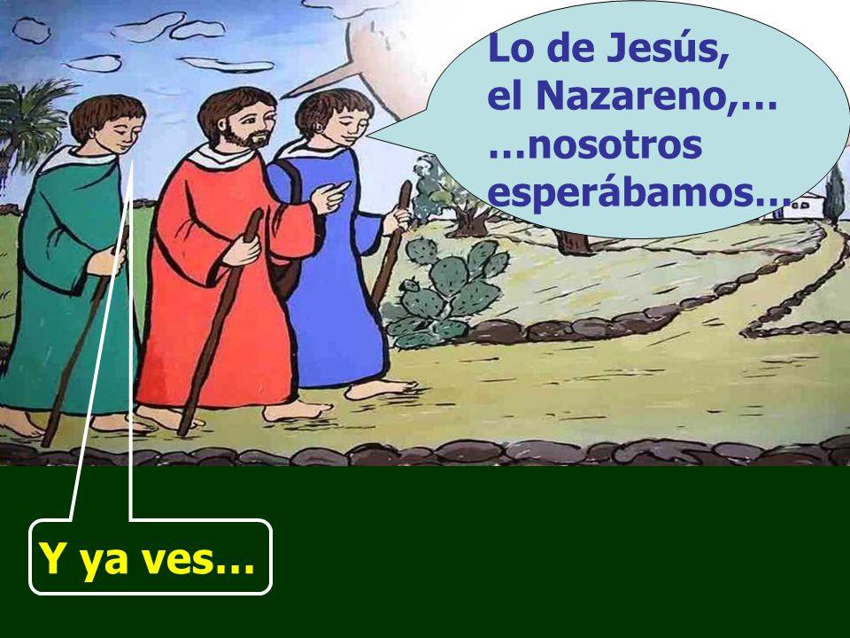 Lo de Jesús, el Nazareno,… …nosotros esperábamos…