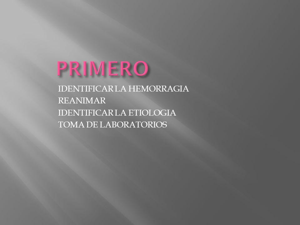 PRIMERO IDENTIFICAR LA HEMORRAGIA REANIMAR IDENTIFICAR LA ETIOLOGIA