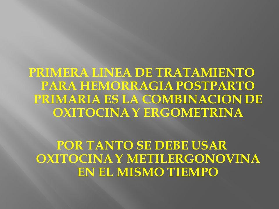 PRIMERA LINEA DE TRATAMIENTO PARA HEMORRAGIA POSTPARTO PRIMARIA ES LA COMBINACION DE OXITOCINA Y ERGOMETRINA POR TANTO SE DEBE USAR OXITOCINA Y METILERGONOVINA EN EL MISMO TIEMPO