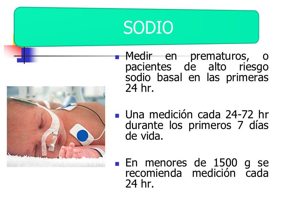 SODIO Medir en prematuros, o pacientes de alto riesgo sodio basal en las primeras 24 hr.