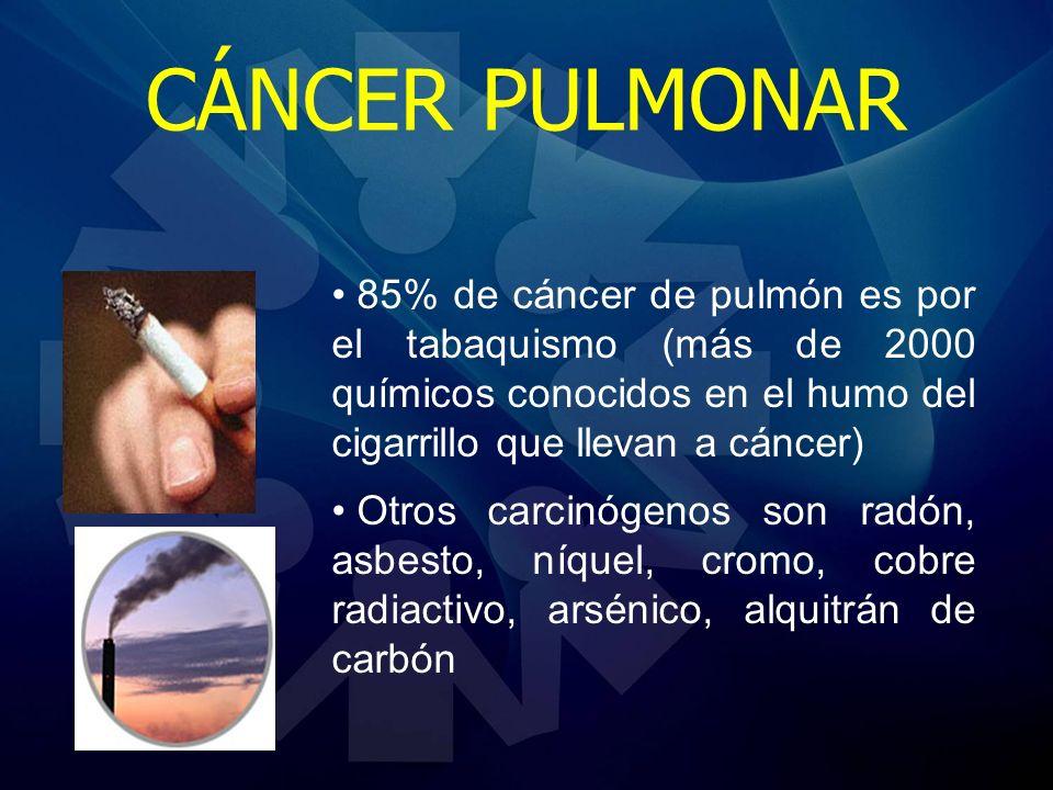 CÁNCER PULMONAR 85% de cáncer de pulmón es por el tabaquismo (más de 2000 químicos conocidos en el humo del cigarrillo que llevan a cáncer)