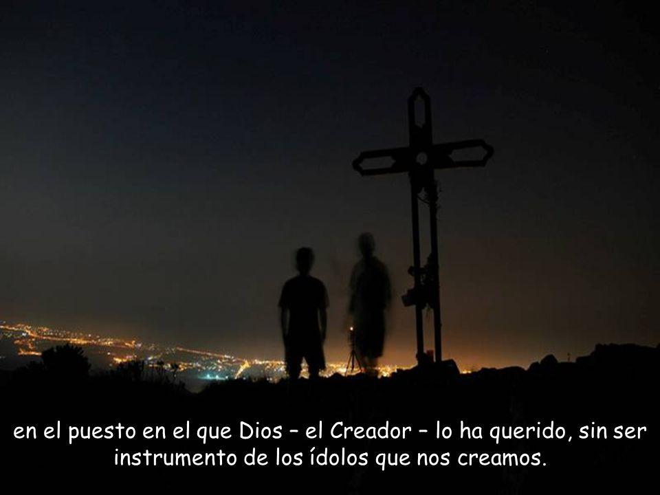 en el puesto en el que Dios – el Creador – lo ha querido, sin ser instrumento de los ídolos que nos creamos.