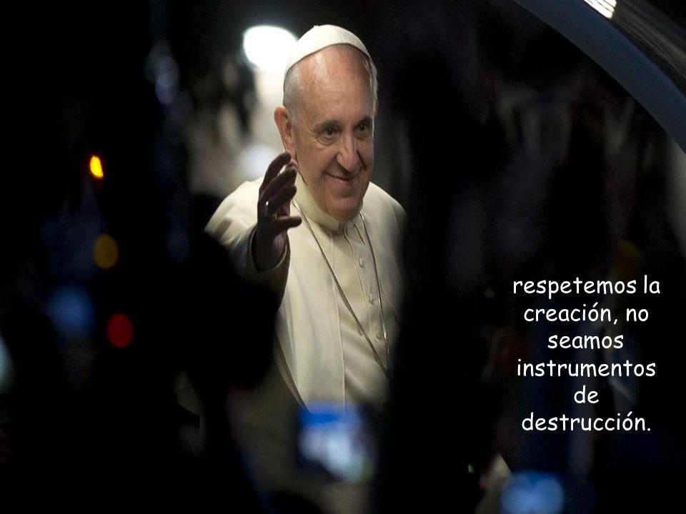 respetemos la creación, no seamos instrumentos de destrucción.