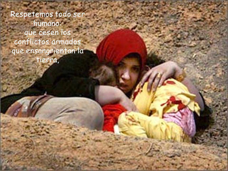 Respetemos todo ser humano: que cesen los conflictos armados que ensangrientan la tierra,