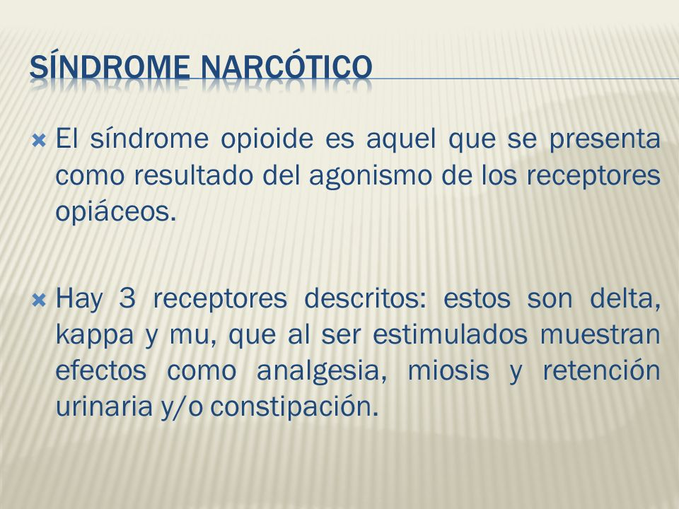 Síndrome Narcótico El síndrome opioide es aquel que se presenta como resultado del agonismo de los receptores opiáceos.