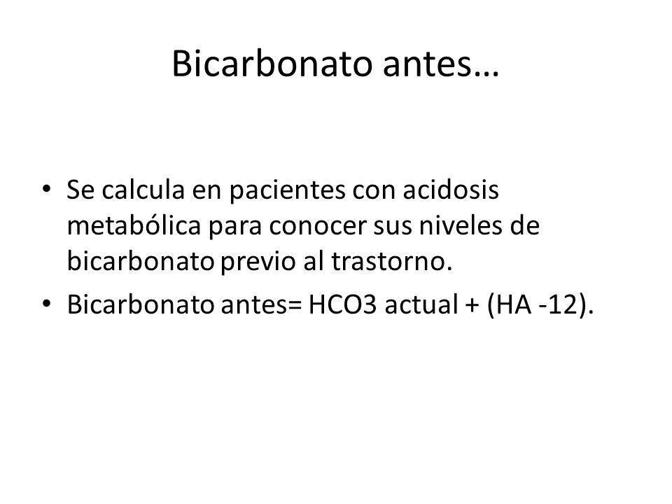 Bicarbonato antes… Se calcula en pacientes con acidosis metabólica para conocer sus niveles de bicarbonato previo al trastorno.