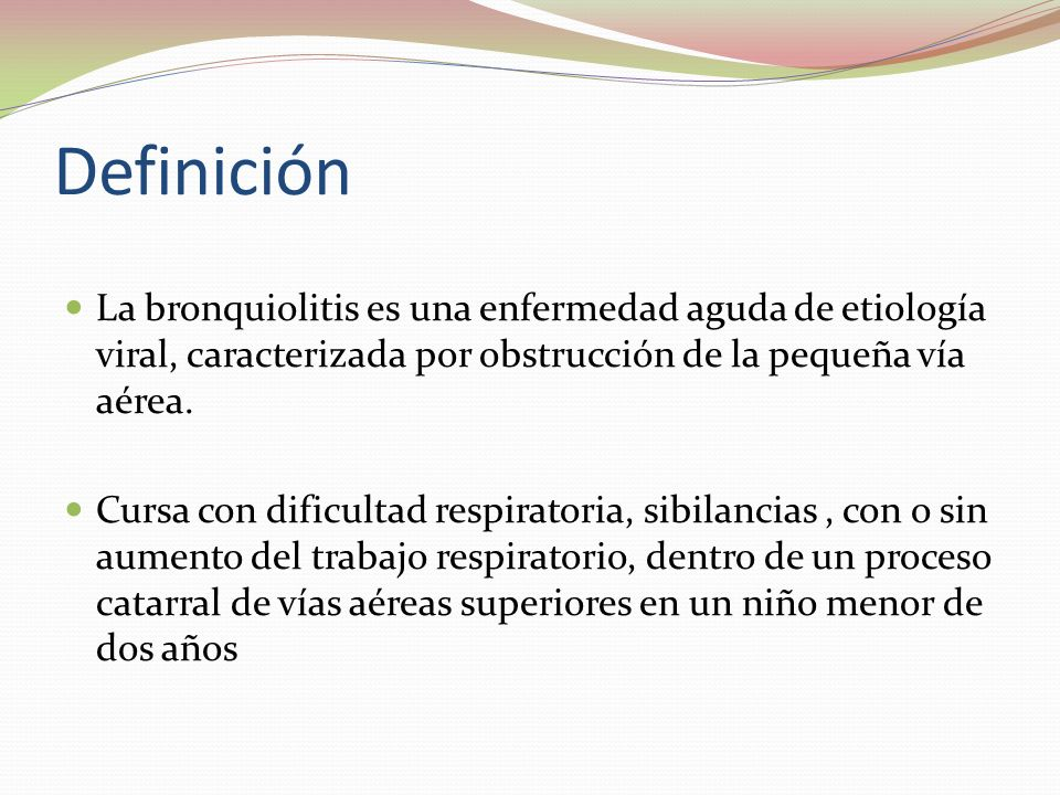 Definición La bronquiolitis es una enfermedad aguda de etiología viral, caracterizada por obstrucción de la pequeña vía aérea.