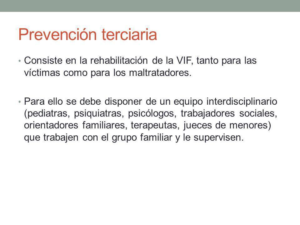 Prevención terciaria Consiste en la rehabilitación de la VIF, tanto para las víctimas como para los maltratadores.