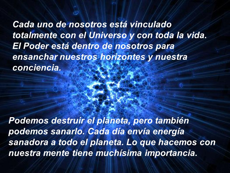 Cada uno de nosotros está vinculado totalmente con el Universo y con toda la vida. El Poder está dentro de nosotros para ensanchar nuestros horizontes y nuestra conciencia.
