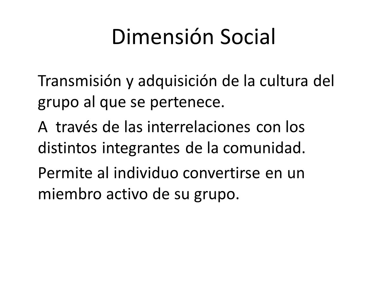 Dimensión Social Transmisión y adquisición de la cultura del grupo al que se pertenece.