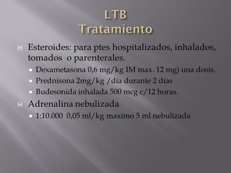 LTB Tratamiento Esteroides: para ptes hospitalizados, inhalados, tomados o parenterales. Dexametasona 0,6 mg/kg IM max. 12 mg) una dosis.