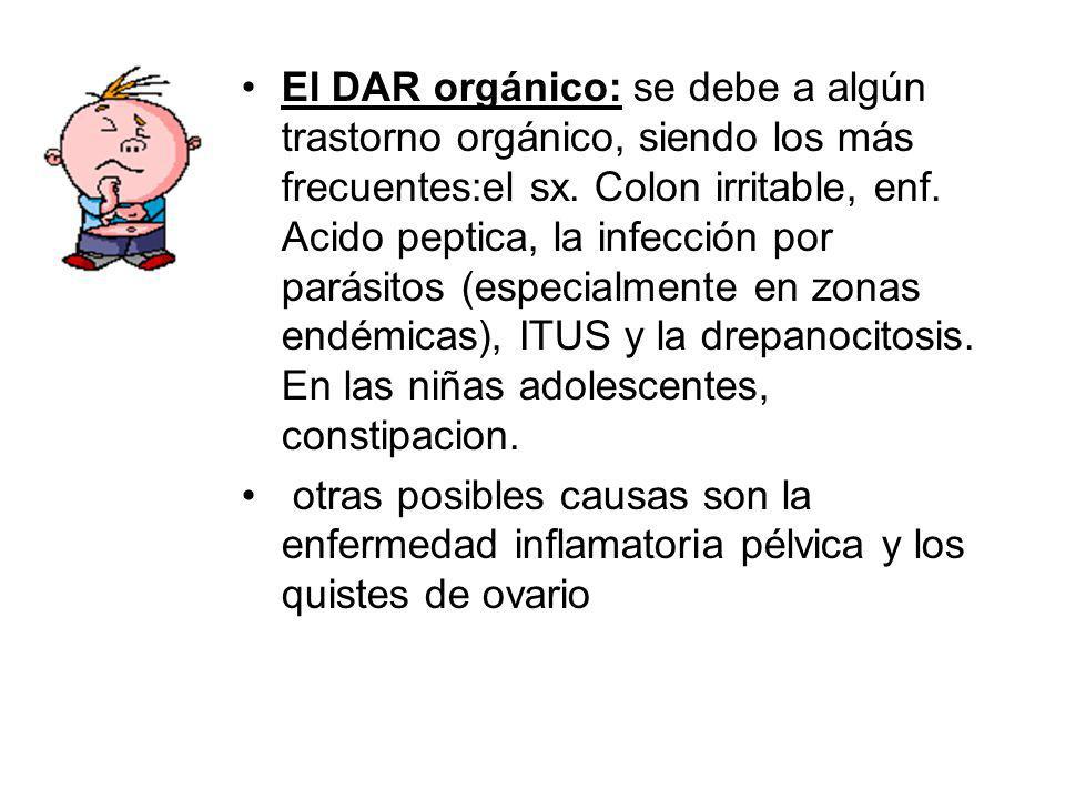 El DAR orgánico: se debe a algún trastorno orgánico, siendo los más frecuentes:el sx. Colon irritable, enf. Acido peptica, la infección por parásitos (especialmente en zonas endémicas), ITUS y la drepanocitosis. En las niñas adolescentes, constipacion.
