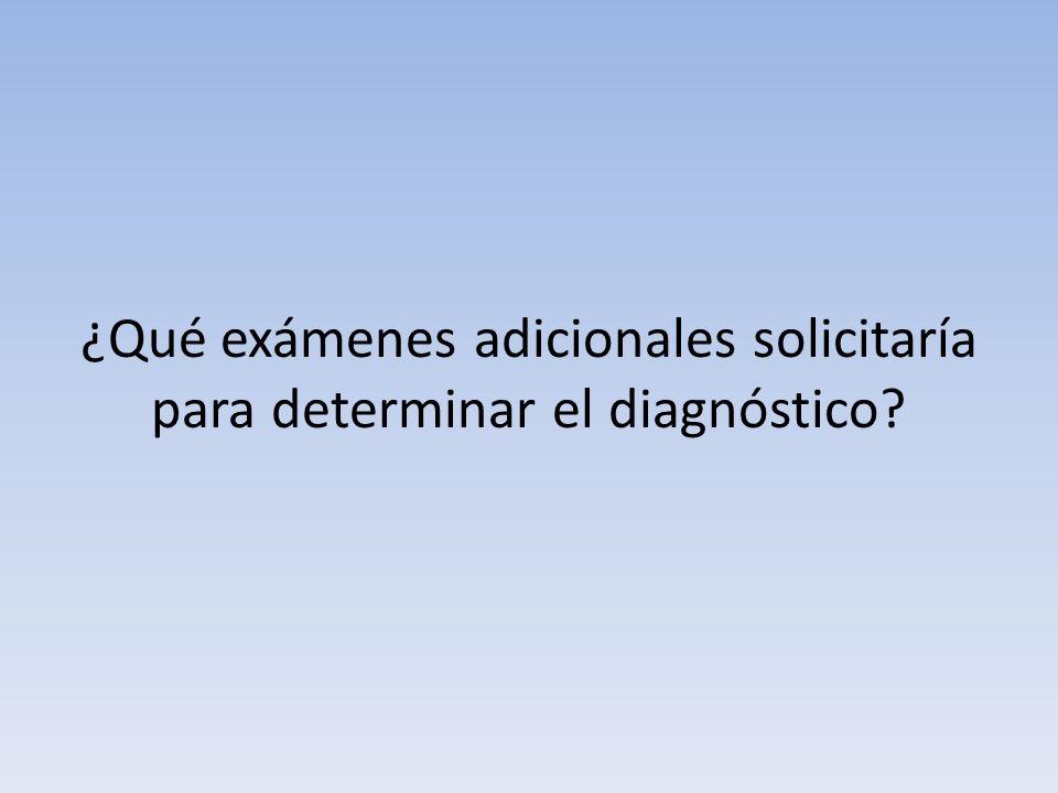 ¿Qué exámenes adicionales solicitaría para determinar el diagnóstico