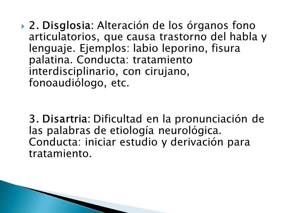 2. Disglosia: Alteración de los órganos fono articulatorios, que causa trastorno del habla y lenguaje. Ejemplos: labio leporino, fisura palatina. Conducta: tratamiento interdisciplinario, con cirujano, fonoaudiólogo, etc.