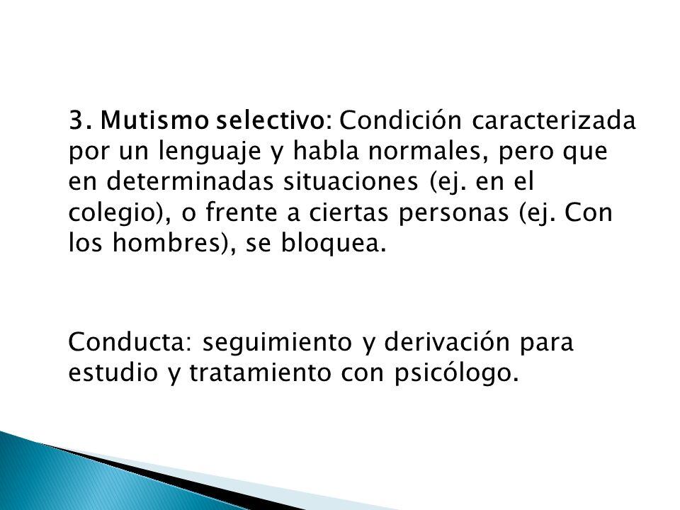 3. Mutismo selectivo: Condición caracterizada por un lenguaje y habla normales, pero que en determinadas situaciones (ej. en el colegio), o frente a ciertas personas (ej. Con los hombres), se bloquea.
