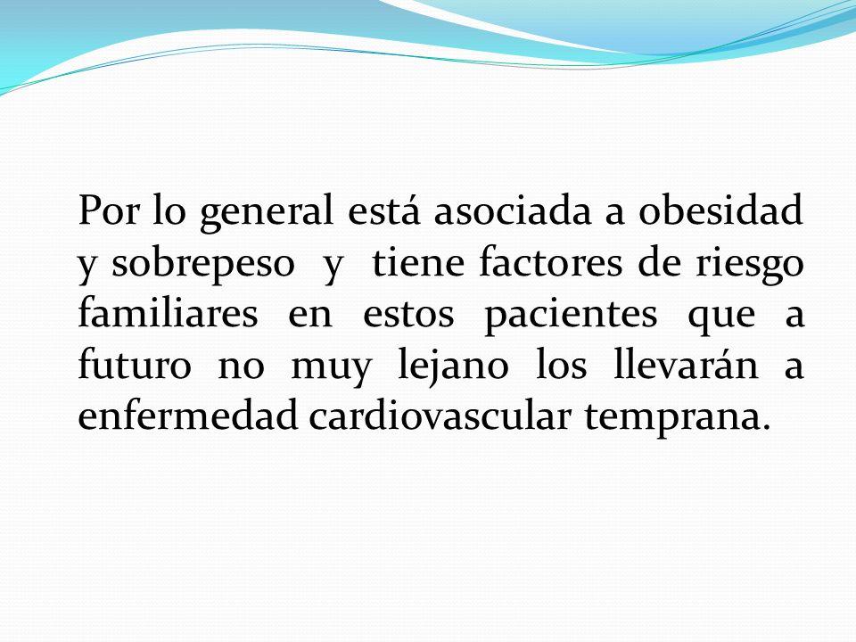 Por lo general está asociada a obesidad y sobrepeso y tiene factores de riesgo familiares en estos pacientes que a futuro no muy lejano los llevarán a enfermedad cardiovascular temprana.