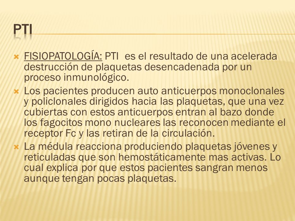 PTI FISIOPATOLOGÍA: PTI es el resultado de una acelerada destrucción de plaquetas desencadenada por un proceso inmunológico.