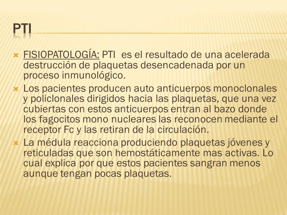 PTIFISIOPATOLOGÍA: PTI es el resultado de una acelerada destrucción de plaquetas desencadenada por un proceso inmunológico.