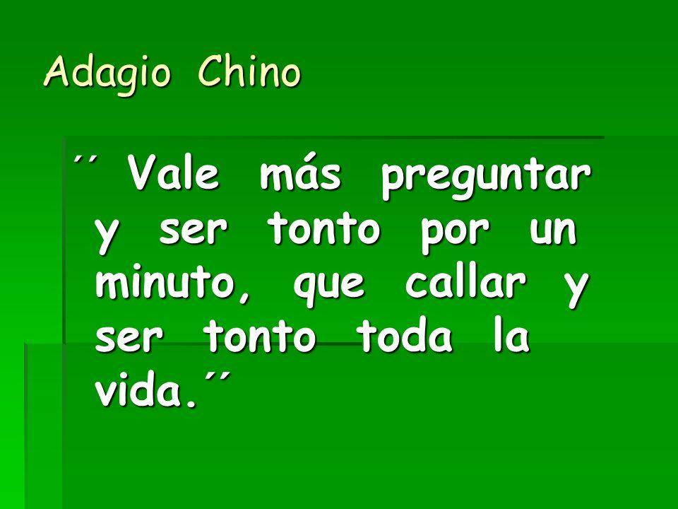 Adagio Chino ´´ Vale más preguntar y ser tonto por un minuto, que callar y ser tonto toda la vida.´´