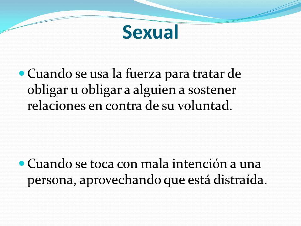Sexual Cuando se usa la fuerza para tratar de obligar u obligar a alguien a sostener relaciones en contra de su voluntad.