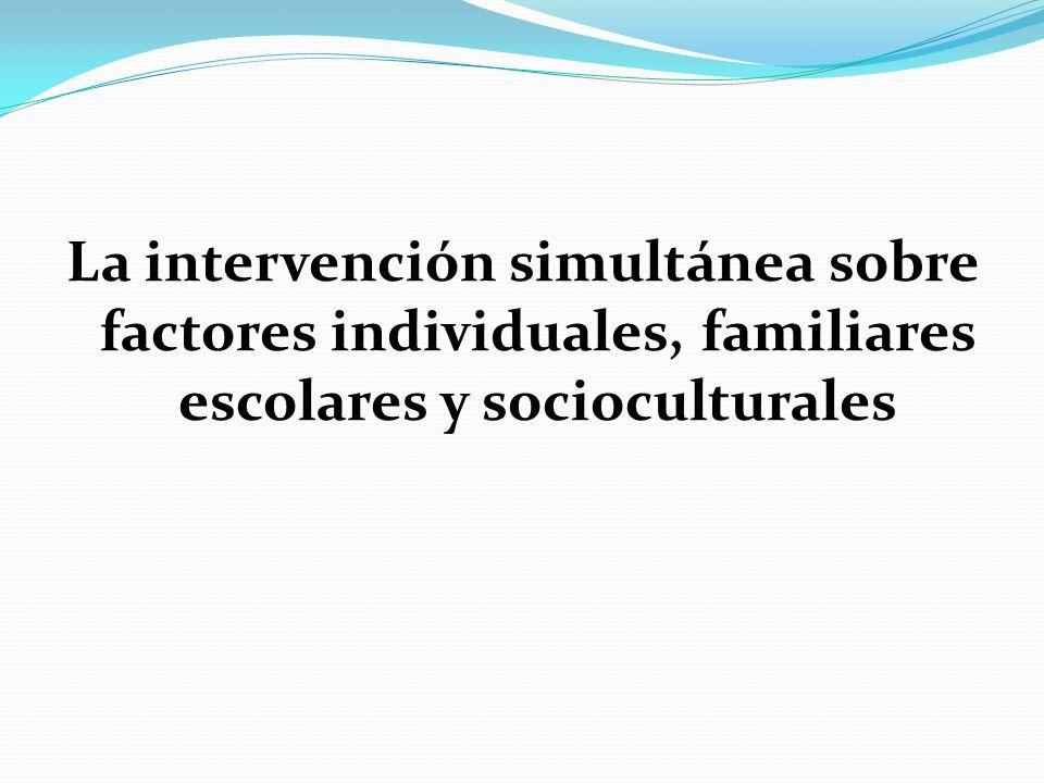 La intervención simultánea sobre factores individuales, familiares escolares y socioculturales