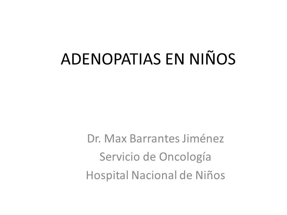 ADENOPATIAS EN NIÑOS Dr. Max Barrantes Jiménez Servicio de Oncología