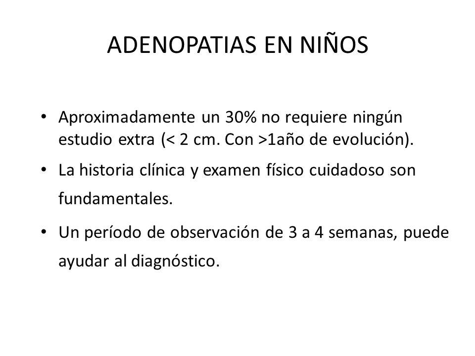 ADENOPATIAS EN NIÑOS Aproximadamente un 30% no requiere ningún estudio extra (< 2 cm. Con >1año de evolución).