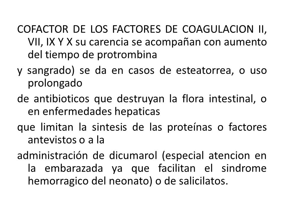 COFACTOR DE LOS FACTORES DE COAGULACION II, VII, IX Y X su carencia se acompañan con aumento del tiempo de protrombina y sangrado) se da en casos de esteatorrea, o uso prolongado de antibioticos que destruyan la flora intestinal, o en enfermedades hepaticas que limitan la sintesis de las proteínas o factores antevistos o a la administración de dicumarol (especial atencion en la embarazada ya que facilitan el sindrome hemorragico del neonato) o de salicilatos.