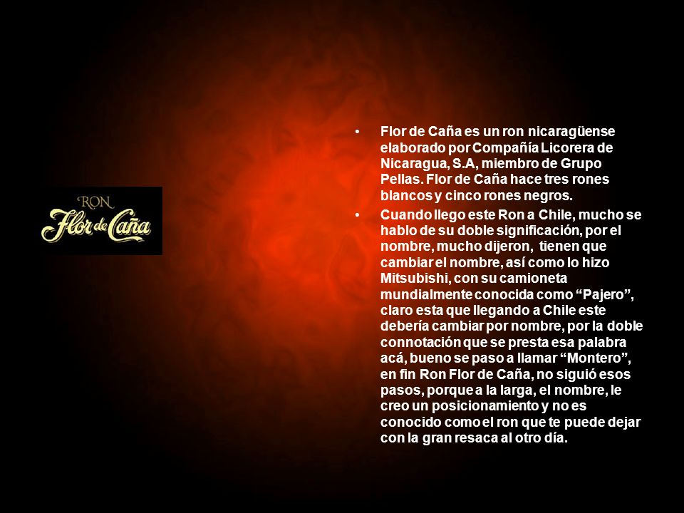 Flor de Caña es un ron nicaragüense elaborado por Compañía Licorera de Nicaragua, S.A, miembro de Grupo Pellas. Flor de Caña hace tres rones blancos y cinco rones negros.