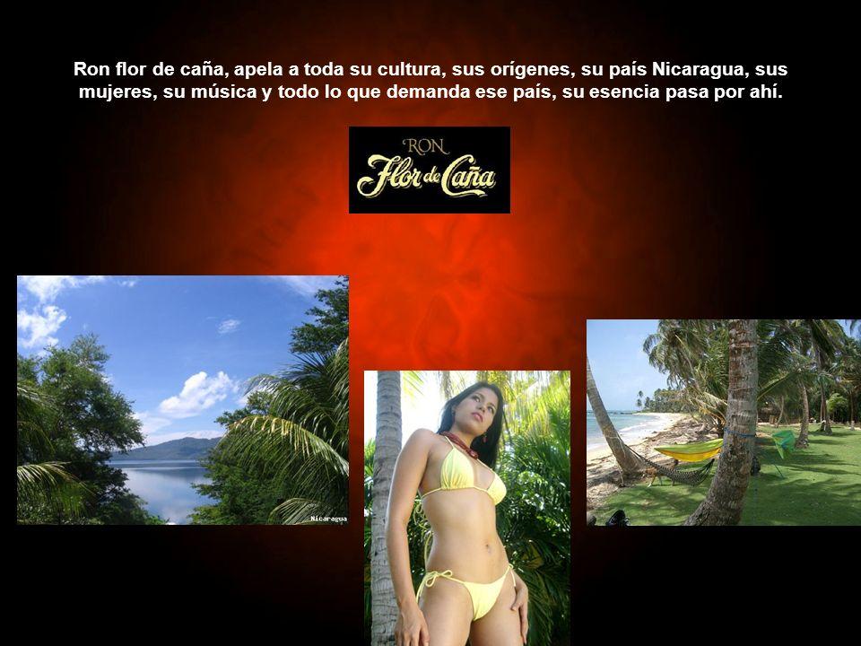 Ron flor de caña, apela a toda su cultura, sus orígenes, su país Nicaragua, sus mujeres, su música y todo lo que demanda ese país, su esencia pasa por ahí.