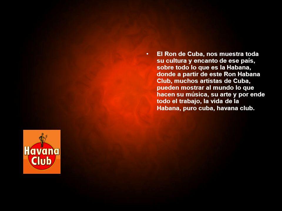 El Ron de Cuba, nos muestra toda su cultura y encanto de ese país, sobre todo lo que es la Habana, donde a partir de este Ron Habana Club, muchos artistas de Cuba, pueden mostrar al mundo lo que hacen su música, su arte y por ende todo el trabajo, la vida de la Habana, puro cuba, havana club.