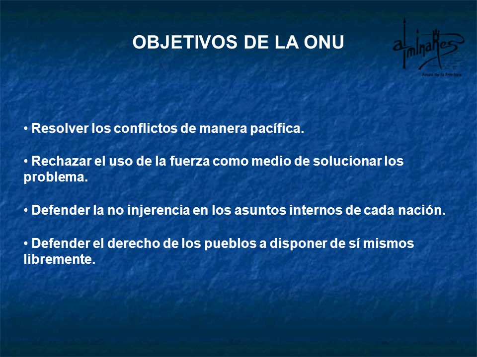 OBJETIVOS DE LA ONU Resolver los conflictos de manera pacífica.