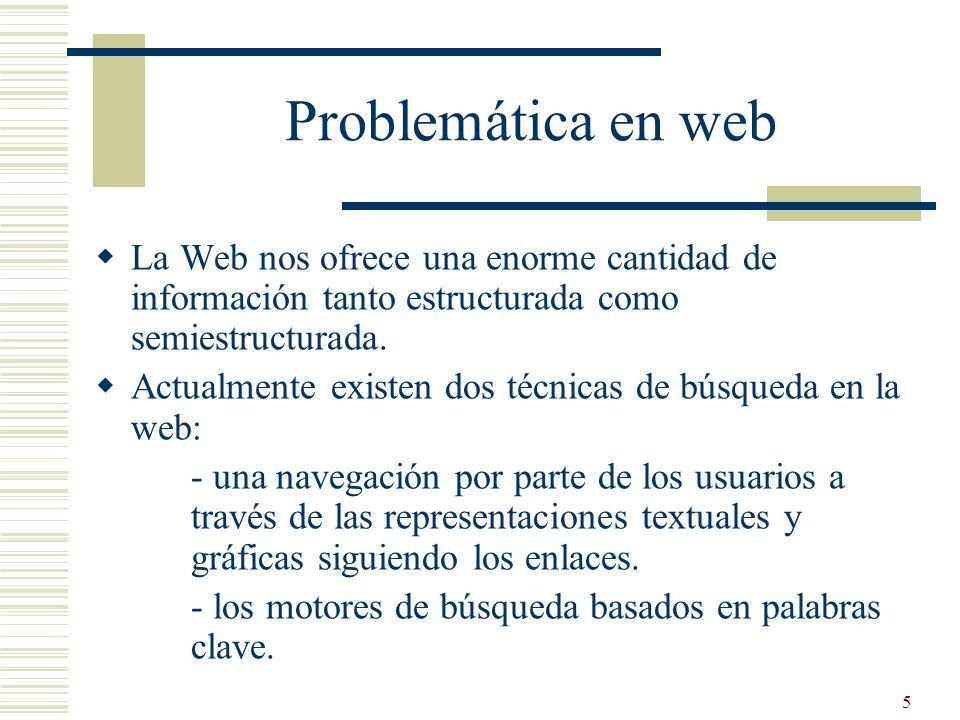 Problemática en web La Web nos ofrece una enorme cantidad de información tanto estructurada como semiestructurada.