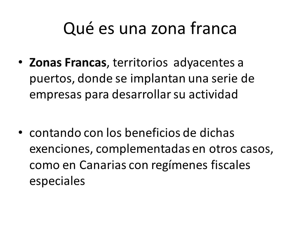 Qué es una zona franca Zonas Francas, territorios adyacentes a puertos, donde se implantan una serie de empresas para desarrollar su actividad.